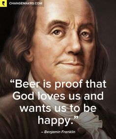 """""""Beer is proof that God loves us and wants us to be happy."""", Benjamin Franklin"""