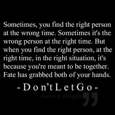 Sometimes, you find the right person at the wrong time. Sometimes it's the wrong person at the right time. But when you find the right person, at the right time, in the right situation, it's because you're meant to be together. Fate has grabbed both of your hands. Don't let go.