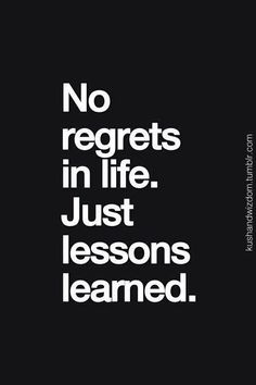 just lessons. remember. all ur experience have made you who you are. no regrets. or you wouldnt have made it here.