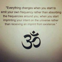Everything changes when you start to emit your own frequency rather than absorbing the frequencies around you, when you start imprinting your intent on the universe rather than receiving an imprint from existence.