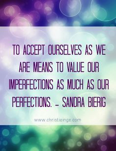 """To accept ourselves as we are means to value our imperfections as much as our perfections."" #SandraBierig #Quoteoftheday"