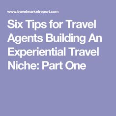 Six Tips for Travel Agents Building An Experiential Travel Niche: Part One