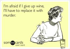 I'm afraid if I give up wine, I'll have to replace it with murder.