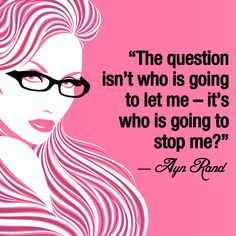 """The question isn't who is going to let me; it's who is going to stop me."" - Ayn Rand"