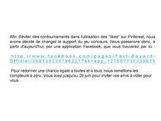 """Afin d'éviter des contournements dans l'utilisation des """"likes"""" sur Pinterest, nous avons décidé de changer le support du jeu concours.   A partir d'aujourd'hui, par une application Facebook, que vous trouverez par ici : http://www.facebook.com/pages/Fort-Boyard-Officiel/369138239796221?sk=app_127587717338875   Pour redonner une chance égale à toutes et à tous, nous remettons les compteurs à zéro."""