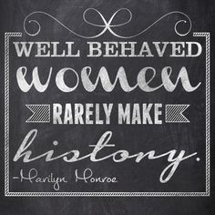Well behaved women rarely make history. #Quote #WomensDay #MarilynMonroe      MARILYN MONROE DID NOT SAY THIS.  IT WAS LAUREL THATCHER MOTHERFUCKING ULRICH.  GAH!