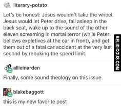 On whether Jesus would actually take the wheel. My question is, what kind of car is this that it can seat thirteen people comfortably enough that one of then can fall asleep? Tumblr Funny, Funny Memes, Hilarious, Funny Tweets, Videos Funny, Funny Quotes, Jesus Tattoo, Christian Jokes, Puns