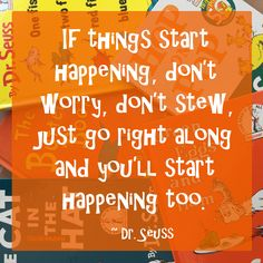 """If things start happening, don't worry, don't stew, just go right along and you'll start happening too."" ~ Dr. Seuss #quote"