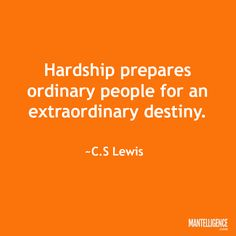 """Quotes about strength: """"Hardship prepares ordinary people for an extraordinary destiny."""" ~C.S. Lewis"""