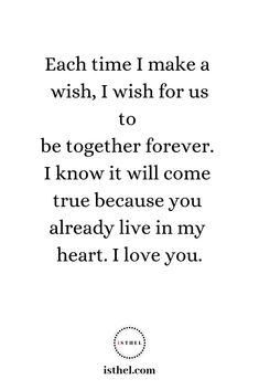 Each time I make a wish, I wish for us to be together forever. I know it will come true because you already live in my heart. I love you. Missing You Love Quotes, Sexy Love Quotes, Qoutes About Love, Quotes To Live By, Life Quotes, Favorite Words, Favorite Quotes, Still Love You, My Love
