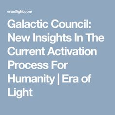 Galactic Council: New Insights In The Current Activation Process For Humanity | Era of Light