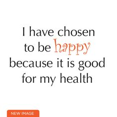 I have chosen to be happy because it is good for my health