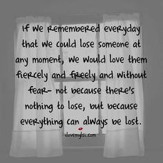<3 We are all inclined to take everybody we love for granted, never thinking we could easily lose them tomorrow. <3 If we remember everyday that we could lose someone at any moment, we would love them fiercely and freely and without fear.....not because there's nothing to lose, but because everything can always be lost.