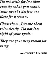Do not settle for less than exactly what you want. Your heart's desires are there for a reason. Chase them. Pursue them relentlessly. Do not lose sight of your goals. They are your very reason for being. ~Franki Durbin  #entrepreneur #entrepreneurship #quote
