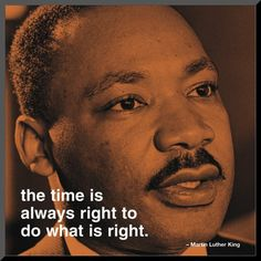 """The time is always right to do what is right."" Martin Luther King Jr"
