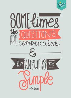 Sometimes the questions are complicated and the answers are simple - Dr Seuss