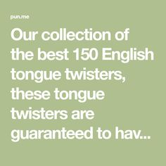 Our collection of the best 150 English tongue twisters, these tongue twisters are guaranteed to have you confused.