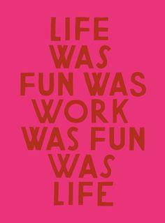 Life was fun and fun was work.