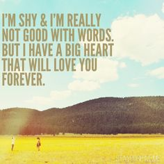 I'm shy and I'm really not good with words. But I have a big heart that will love you forever.