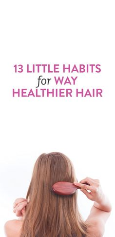13 Little Habits For Way Healthier Hair