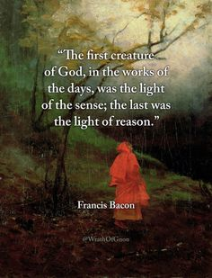 """The first creature of God, in the works of the days, was the light of the sense; the last was the light of reason.""  – Francis Bacon, on truth."
