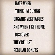 """""""I hate when I think I'm buying organic vegetables and when I get home I discover they're just regular donuts."""""""