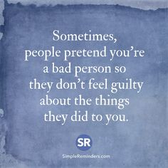 Sometimes, people pretend you're a bad person so they don't feel guilty about the things they did to you.