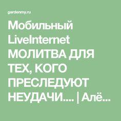 Мобильный LiveInternet МОЛИТВА ДЛЯ ТЕХ, КОГО ПРЕСЛЕДУЮТ НЕУДАЧИ.... | Алёнамир - Дневник огородника |