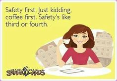 Safety first. Just kidding, coffee first. Safety's like third or fourth.