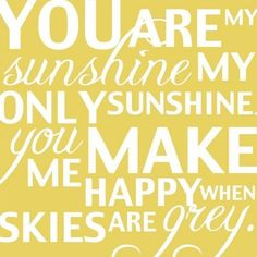 From Etsy I use to sing this to my 2 kiddoes. They still make me happy when skies are grey : )