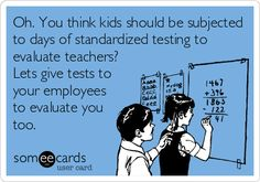 Oh. You think kids should be subjected to days of standardized testing to evaluate teachers? Lets give tests to your employees to evaluate you. #standardizedtesting #teachers #teaching