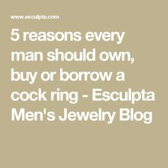 5 reasons every man should own, buy or borrow a cock ring - Esculpta Men's Jewelry Blog
