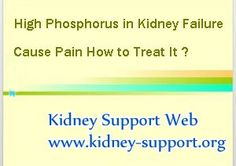 High phosphorus in kidney failure cause pain how to treat it ? It is known that, as the kidney disease developed, many symptoms and complications will occur one by one. And different kidney failure patient may suffer different symptoms.