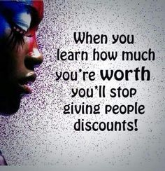When you learn how much you're worth you'll stop giving people discounts!