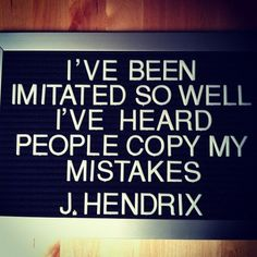 I've been imitated so well I've heard people copy my mistakes. J. Hendrix