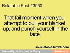 That fail momemt when you attempt to pull your blanket up, and punch yourself in the face.