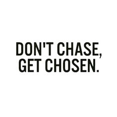 DON'T CHASE, GET CHOSEN. ♡