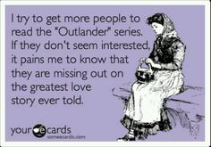 Outlander! Oh, how true! I wish all my friends would read this series (I bought a copy of Outlander specifically to lend out to people if you want it... hint hint!)