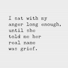 I sat with my anger long enough, until she told me her real name was grief. New Quotes, Quotes To Live By, Life Quotes, Inspirational Quotes, Motivational, Bad Mood Quotes, Pure Love Quotes, Hurt Quotes, Poetry Quotes