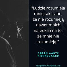 Ludzie rozumieją mnie tak słabo, że nie rozumieją nawet moich narzekań na to, że mnie nie rozumieją. Søren Aabye Kierkegaard