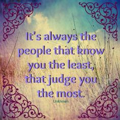 It's always the people that know you the least, that judge you the most.