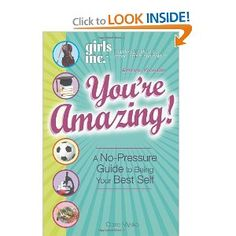 Girls Inc. Presents: You're Amazing!: A No-Pressure Guide to Being Your Best Self.  You've heard it all before: Get good grades. Keep your room clean. Wear the right clothes. Try new extracurricular activities. And why don't you have a boyfriend? All these demands can be mind-boggling! What's a girl to do?