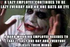 A lazy employee continues to be lazy everyday and no one bats an eye. A hard working employee decides to take it easy one day and everyone loses their minds.