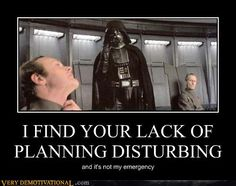 A lack of planning on your part does not constitute an emergency on my part.