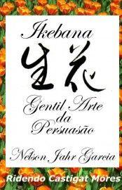 Ikebana: Gentil Arte da Persuasão – Nélson Jahr Garcia