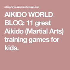 AIKIDO WORLD BLOG: 11 great Aikido (Martial Arts) training games for kids.
