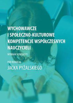Wychowawcze i społeczno-kulturowe kompetencje współczesnych nauczycieli. Wybrane konteksty. | Wiesław Poleszak, Michal Klichowski, Jakub Kołodziejczyk, Tomasz Przybyła, Sylwia Jaskulska, and Jacek Pyzalski - Academia.edu