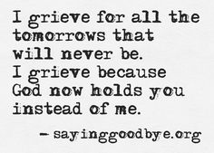 I grieve for all the tomorrows that will never be. I grieve because God now holds you instead of me. I grieve my Bill The Words, Quotes To Live By, Me Quotes, Child Quotes, Loss Quotes, Hurt Quotes, Daughter Quotes, Miscarriage Quotes, Miscarriage Tattoo