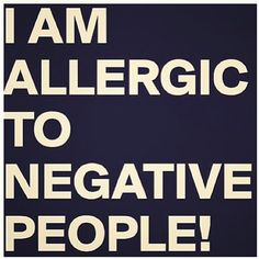 I am allergic to negative people!