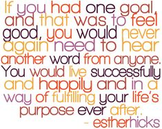 Absolutely my favorite Esther Hicks quote as it so agrees with Eckhart Tolle's teachings of being in the now. I feel good about myself now! Tony B